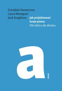 Jak projektować kroje pisma. Od szkicu do ekranu - Cristóbal Henestrosa, Laura Meseguer, José Scaglione