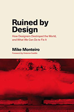 Ruined by Design: How Designers Destroyed the World, and What We Can Do to Fix It Mike'a Monteiro