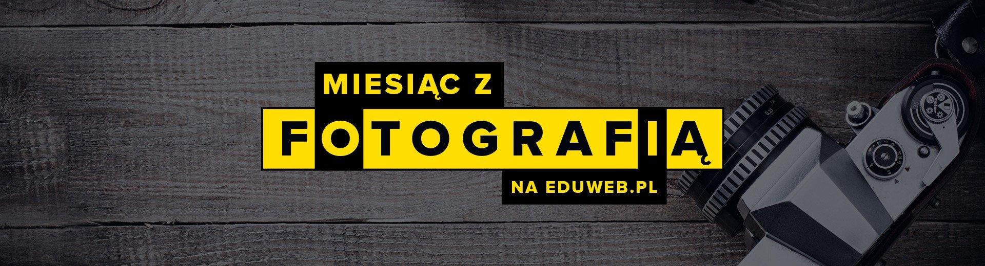 Okładka artykułu 4 Kursy Online, 20 godzin darmowych Warsztatów i Konkurs — Rusza Miesiąc z Fotografią na eduweb.pl